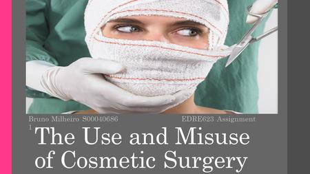 The Use and Misuse of Cosmetic Surgery Bruno Milheiro S00040686 EDRE623 Assignment 1.