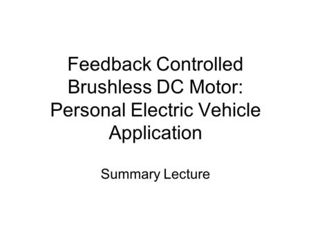 Feedback Controlled Brushless DC Motor: Personal Electric Vehicle Application Summary Lecture.