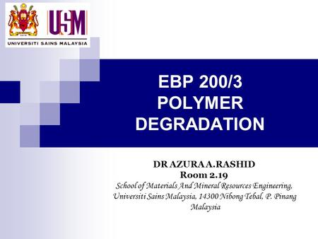 EBP 200/3 POLYMER DEGRADATION DR AZURA A.RASHID Room 2.19 School of Materials And Mineral Resources Engineering, Universiti Sains Malaysia, 14300 Nibong.