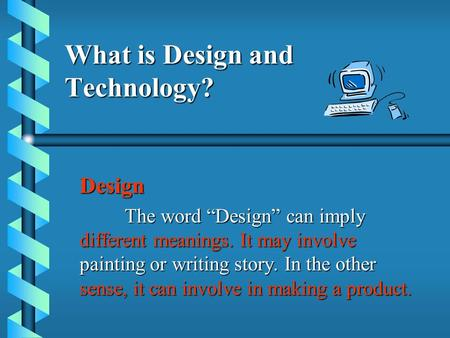 "What is Design and Technology? Design The word ""Design"" can imply different meanings. It may involve painting or writing story. In the other sense, it."