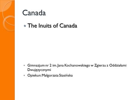 Canada The Inuits of Canada The Inuits of Canada Gimnazjum nr 2 im. Jana Kochanowskiego w Zgierzu z Oddziałami Dwujęzycznymi Opiekun: Małgorzata Stasińska.