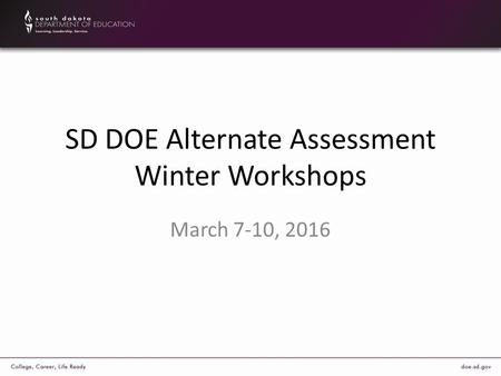 SD DOE Alternate Assessment Winter Workshops March 7-10, 2016.