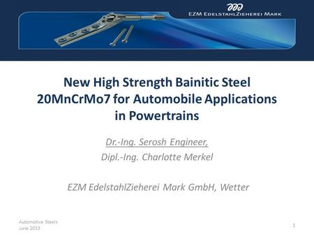 New High Strength Bainitic Steel 20MnCrMo7 for Automobile Applications in Powertrains Dr.-Ing. Serosh Engineer, Dipl.-Ing. Charlotte Merkel EZM EdelstahlZieherei.
