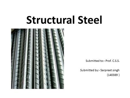Structural Steel Submitted to:- Prof. C.S.S. Submitted by:- Sarpreet singh (140389 )