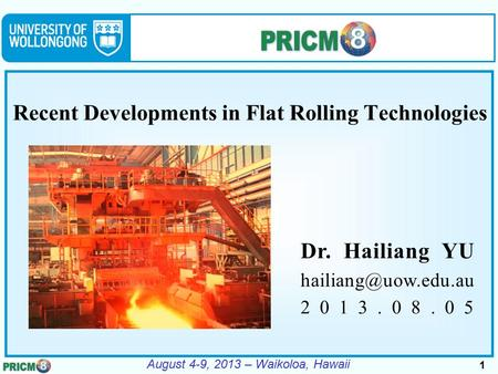 1 August 4-9, 2013 – Waikoloa, Hawaii Recent Developments in Flat Rolling Technologies Dr. Hailiang YU 2013.08.05.
