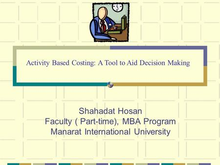 Shahadat Hosan Faculty ( Part-time), MBA Program Manarat International University Activity Based Costing: A Tool to Aid Decision Making.