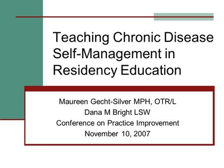Teaching Chronic Disease Self-Management in Residency Education Maureen Gecht-Silver MPH, OTR/L Dana M Bright LSW Conference on Practice Improvement November.