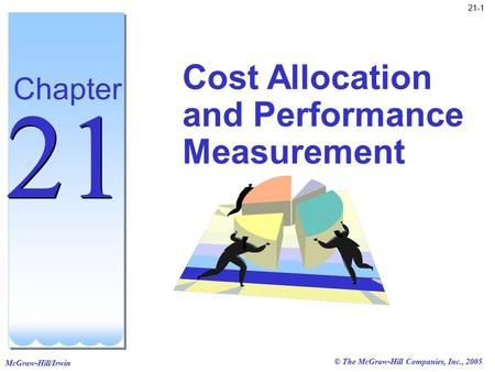 McGraw-Hill/Irwin © The McGraw-Hill Companies, Inc., 2005 21-1 Cost Allocation and Performance Measurement Chapter 21.