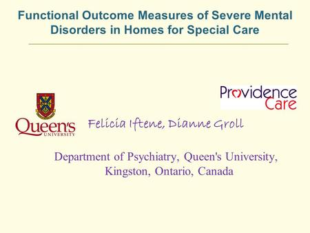 Functional Outcome Measures of Severe Mental Disorders in Homes for Special Care Felicia Iftene, Dianne Groll Department of Psychiatry, Queen's University,