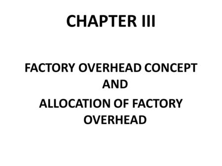 CHAPTER III FACTORY OVERHEAD CONCEPT AND ALLOCATION OF FACTORY OVERHEAD.