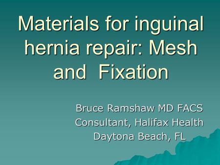 Materials for inguinal hernia repair: Mesh and Fixation Bruce Ramshaw MD FACS Consultant, Halifax Health Daytona Beach, FL.