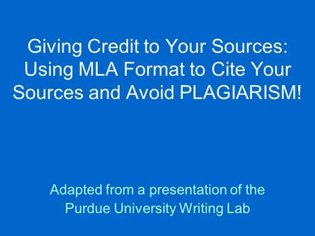 Giving Credit to Your Sources: Using MLA Format to Cite Your Sources and Avoid PLAGIARISM! Adapted from a presentation of the Purdue University Writing.