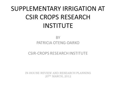 SUPPLEMENTARY IRRIGATION AT CSIR CROPS RESEARCH INSTITUTE BY PATRICIA OTENG-DARKO CSIR-CROPS RESEARCH INSTITUTE IN-HOUSE REVIEW AND RESEARCH PLANNING 20.