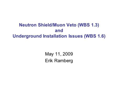 Neutron Shield/Muon Veto (WBS 1.3) and Underground Installation Issues (WBS 1.6) May 11, 2009 Erik Ramberg.