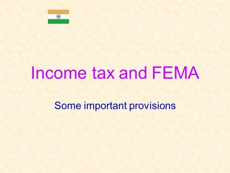 Income tax and FEMA Some important provisions. Preview of Income tax and FEMA provisions  Information in this presentation is intended to provide only.