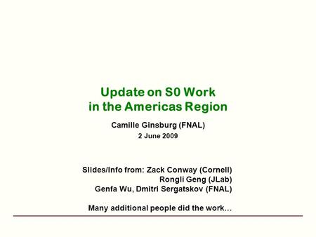 Update on S0 Work in the Americas Region Camille Ginsburg (FNAL) 2 June 2009 Slides/Info from: Zack Conway (Cornell) Rongli Geng (JLab) Genfa Wu, Dmitri.