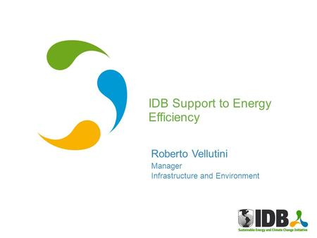 Roberto Vellutini Manager Infrastructure and Environment IDB Support to Energy Efficiency.