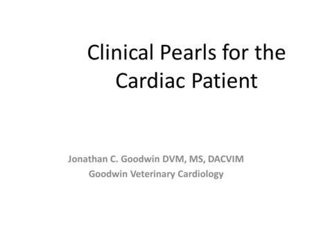 Clinical Pearls for the Cardiac Patient Jonathan C. Goodwin DVM, MS, DACVIM Goodwin Veterinary Cardiology.