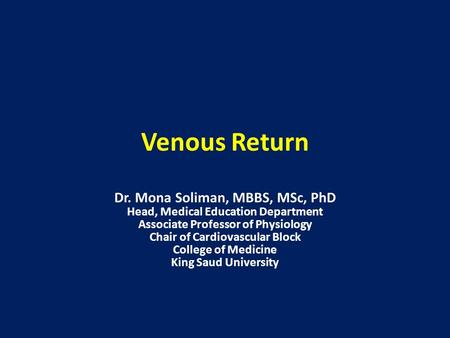Venous Return Dr. Mona Soliman, MBBS, MSc, PhD Head, Medical Education Department Associate Professor of Physiology Chair of Cardiovascular Block College.