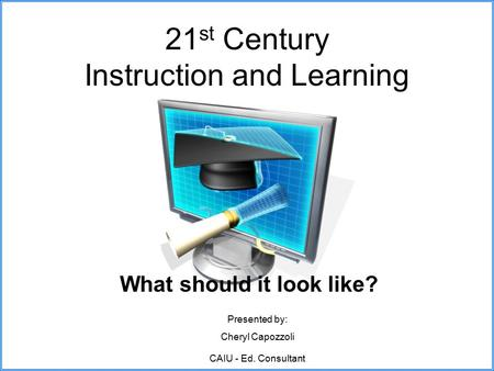 21 st Century Instruction and Learning What should it look like? Presented by: Cheryl Capozzoli CAIU - Ed. Consultant.