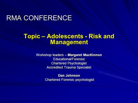 RMA CONFERENCE Topic – Adolescents - Risk and Management Workshop leaders – Margaret MacKinnon Educational/Forensic Chartered Psychologist Accredited Trauma.