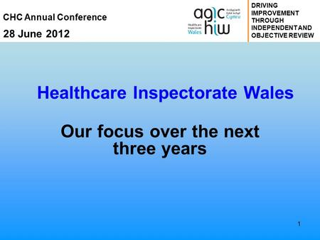 CHC Annual Conference 28 June 2012 DRIVING IMPROVEMENT THROUGH INDEPENDENT AND OBJECTIVE REVIEW 1 Healthcare Inspectorate Wales Our focus over the next.