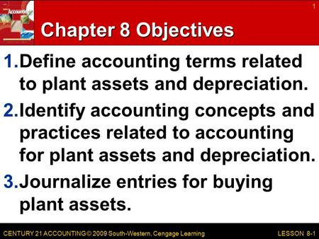 CENTURY 21 ACCOUNTING © 2009 South-Western, Cengage Learning Chapter 8 Objectives 1.Define accounting terms related to plant assets and depreciation. 2.Identify.
