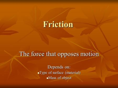 Friction The force that opposes motion Depends on: Type of surface (material) Type of surface (material) Mass of object Mass of object.