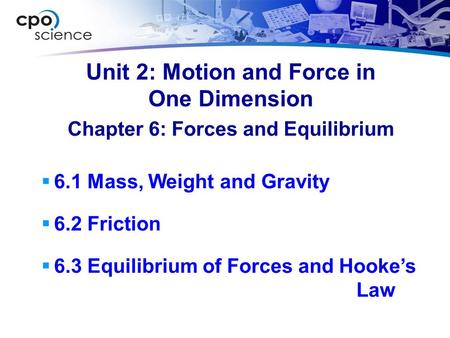 Unit 2: Motion and Force in One Dimension  6.1 Mass, Weight and Gravity  6.2 Friction  6.3 Equilibrium of Forces and Hooke's Law Chapter 6: Forces and.