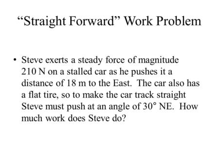 """Straight Forward"" Work Problem Steve exerts a steady force of magnitude 210 N on a stalled car as he pushes it a distance of 18 m to the East. The car."