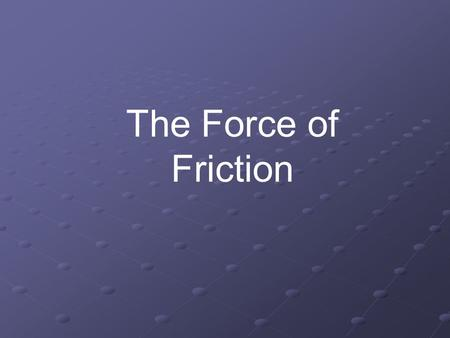 The Force of Friction. What Do We Already Know about forces? Newton's Laws 1.An object at rest remains at rest until acted upon by an unbalanced force.