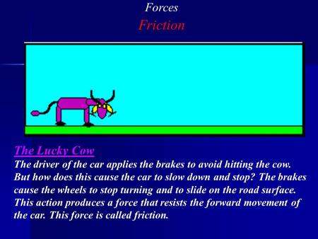 Forces Friction The Lucky Cow The driver of the car applies the brakes to avoid hitting the cow. But how does this cause the car to slow down and stop?