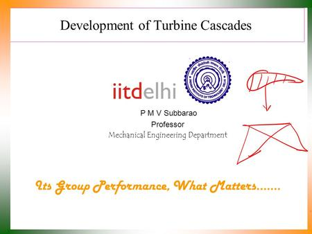 Development of Turbine Cascades P M V Subbarao Professor Mechanical Engineering Department Its Group Performance, What Matters.……