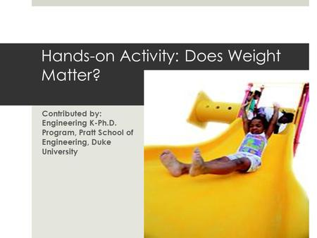 Contributed by: Engineering K-Ph.D. Program, Pratt School of Engineering, Duke University Hands-on Activity: Does Weight Matter?