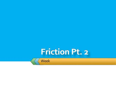 Week.  Student will:  Incorporate Force of Friction into calculation  Static Friction  Kinetic Friction Cornell Notes Needed – Section 5.2.
