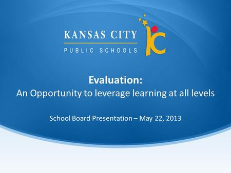 Evaluation: An Opportunity to leverage learning at all levels School Board Presentation – May 22, 2013.