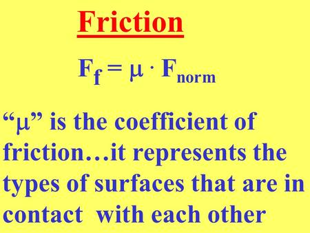 "F f = . F norm Friction ""  "" is the coefficient of friction…it represents the types of surfaces that are in contact with each other."