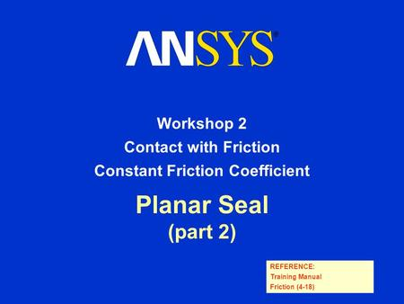 REFERENCE: Training Manual Friction (4-18) Planar Seal (part 2) Workshop 2 Contact with Friction Constant Friction Coefficient.