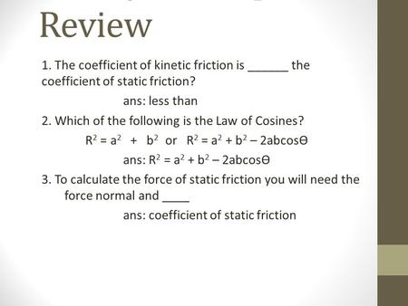 CP Physic Chapter 5 Review 1. The coefficient of kinetic friction is ______ the coefficient of static friction? ans: less than 2. Which of the following.