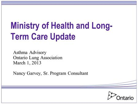 Ministry of Health and Long- Term Care Update Asthma Advisory Ontario Lung Association March 1, 2013 Nancy Garvey, Sr. Program Consultant.