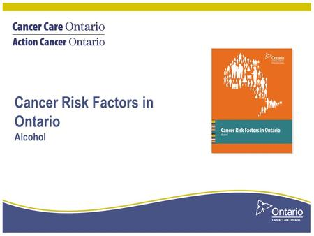 Cancer Risk Factors in Ontario Alcohol. Proportion of cancer cases attributable to alcohol consumption, by sex and cancer type, Ontario, 2010 2 Cancer.