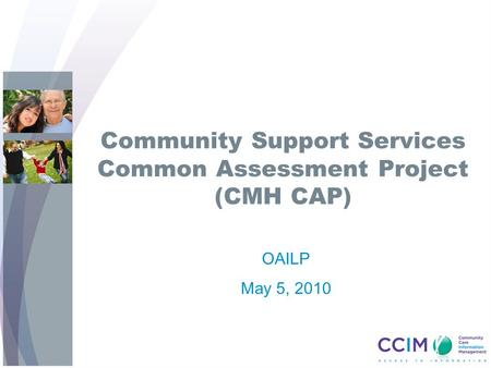 Community Support Services Common Assessment Project (CMH CAP) OAILP May 5, 2010.