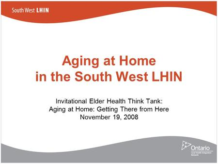 Aging at Home in the South West LHIN Invitational Elder Health Think Tank: Aging at Home: Getting There from Here November 19, 2008.