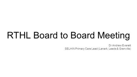 RTHL Board to Board Meeting Dr Andrew Everett SELHIN Primary Care Lead (Lanark, Leeds & Grenville)