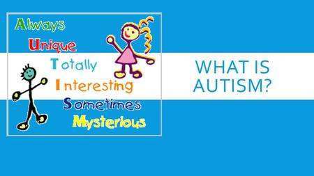 WHAT IS AUTISM?. EVERY PERSON IS UNIQUE WHAT CAUSES AUTISM?