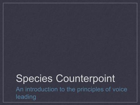 Species Counterpoint An introduction to the principles of voice leading.