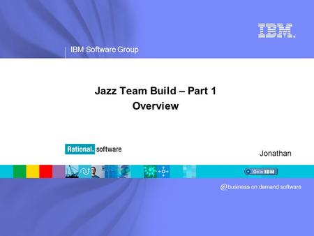 IBM Software Group ® Jazz Team Build – Part 1 Overview Jonathan.