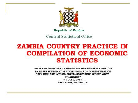 "ZAMBIA COUNTRY PRACTICE IN COMPILATION OF ECONOMIC STATISTICS Republic of Zambia Central Statistical Office ""PAPER PREPARED BY SHEBO NALISHEBO AND PETER."