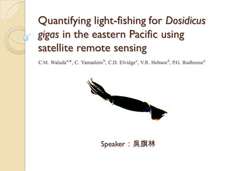 Quantifying light-fishing for Dosidicus gigas in the eastern Pacific using satellite remote sensing Speaker :吳旗林.