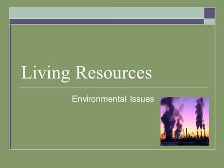 Living Resources Environmental Issues. Resource Use  Natural Resource – any living/nonliving thing in the environment that is used by people.